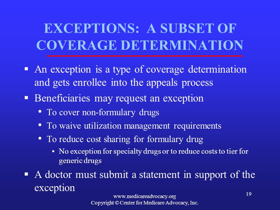 www.medicareadvocacy.org Copyright © Center for Medicare Advocacy, Inc. 19 EXCEPTIONS: A SUBSET OF COVERAGE DETERMINATION An exception is a type of co