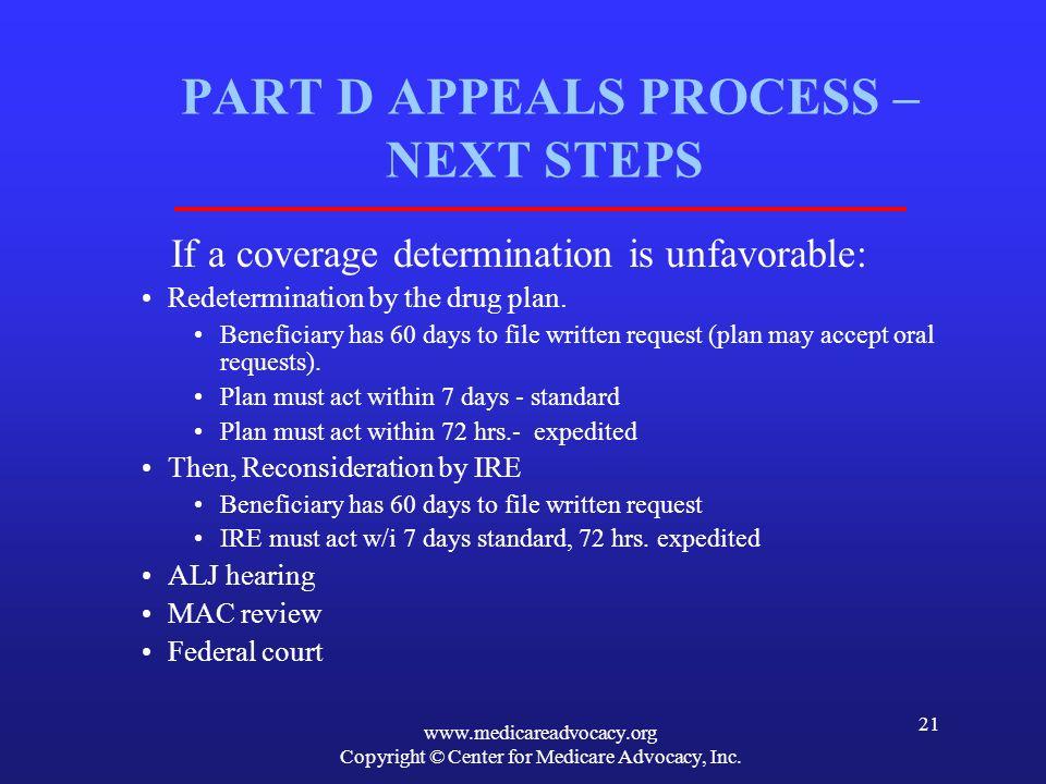 www.medicareadvocacy.org Copyright © Center for Medicare Advocacy, Inc. 21 PART D APPEALS PROCESS – NEXT STEPS If a coverage determination is unfavora