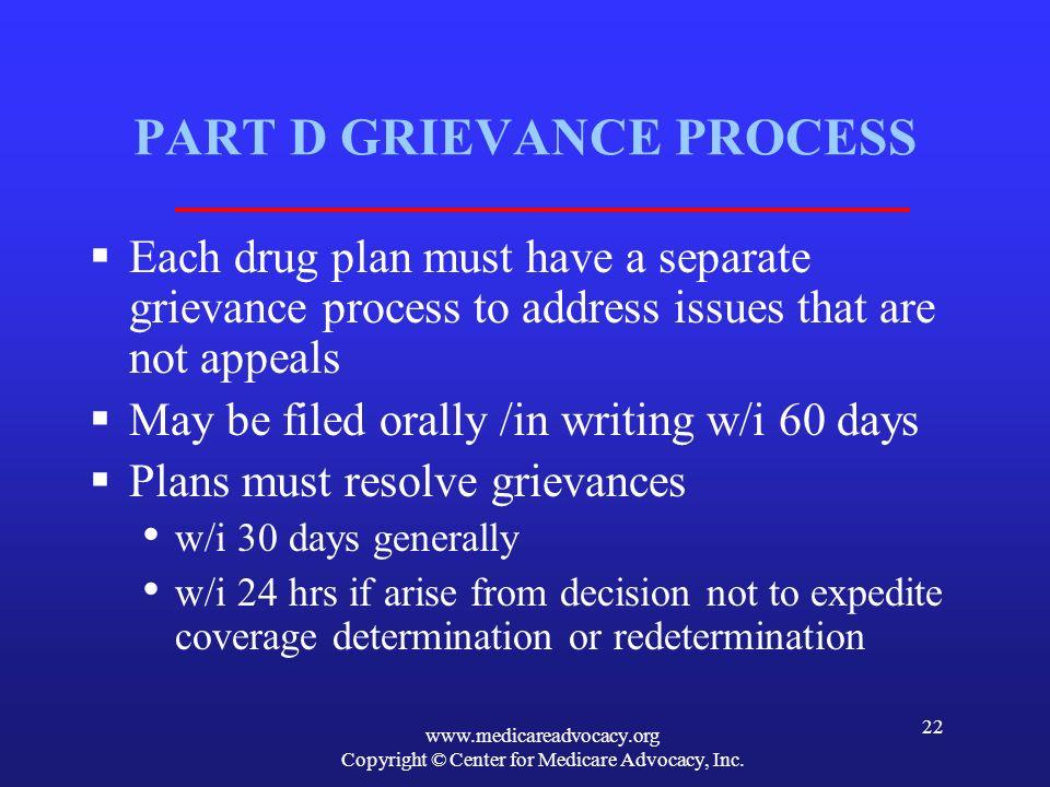 www.medicareadvocacy.org Copyright © Center for Medicare Advocacy, Inc. 22 PART D GRIEVANCE PROCESS Each drug plan must have a separate grievance proc