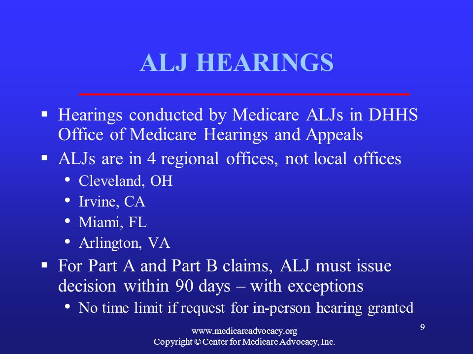 www.medicareadvocacy.org Copyright © Center for Medicare Advocacy, Inc. 9 ALJ HEARINGS Hearings conducted by Medicare ALJs in DHHS Office of Medicare