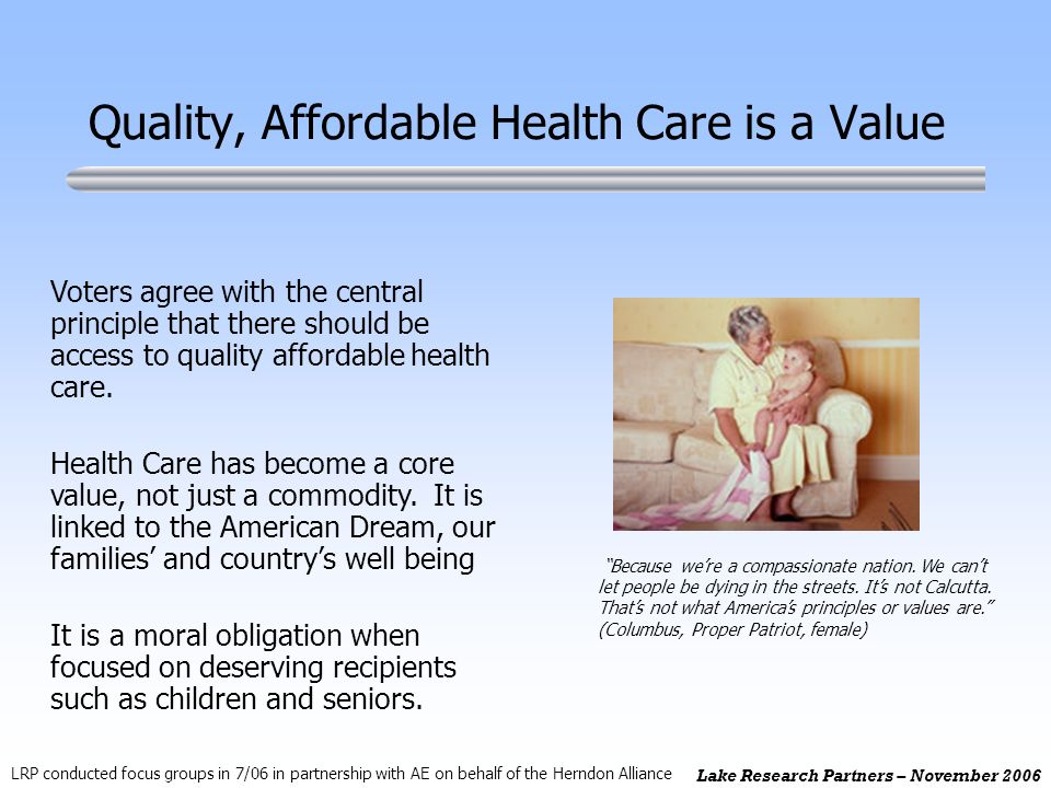 Lake Research Partners – November 2006 Quality, Affordable Health Care is a Value Voters agree with the central principle that there should be access to quality affordable health care.
