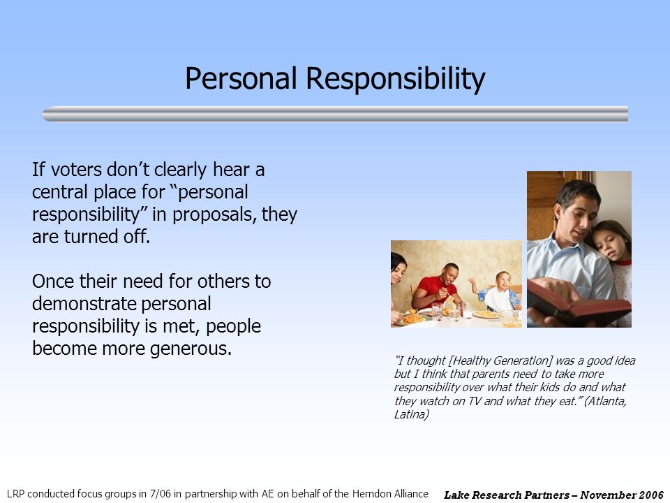 Lake Research Partners – November 2006 Personal Responsibility If voters dont clearly hear a central place for personal responsibility in proposals, they are turned off.