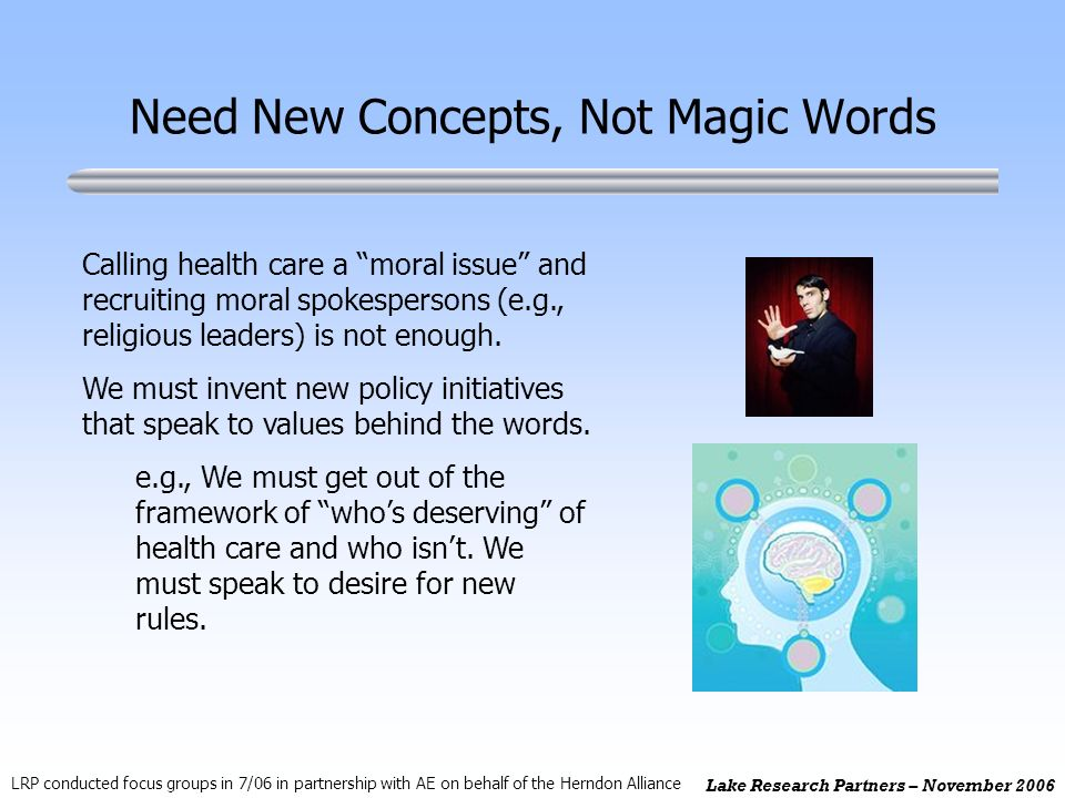 Lake Research Partners – November 2006 Need New Concepts, Not Magic Words Calling health care a moral issue and recruiting moral spokespersons (e.g., religious leaders) is not enough.