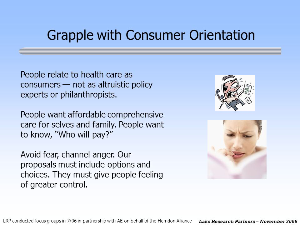 Lake Research Partners – November 2006 Grapple with Consumer Orientation People relate to health care as consumers not as altruistic policy experts or philanthropists.