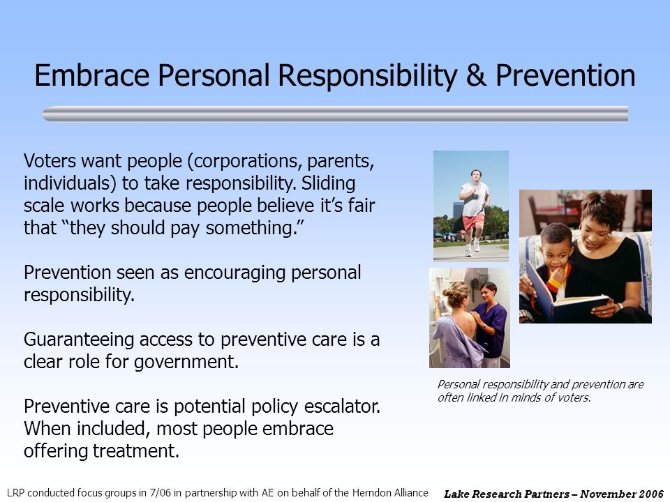 Lake Research Partners – November 2006 Embrace Personal Responsibility & Prevention Personal responsibility and prevention are often linked in minds o