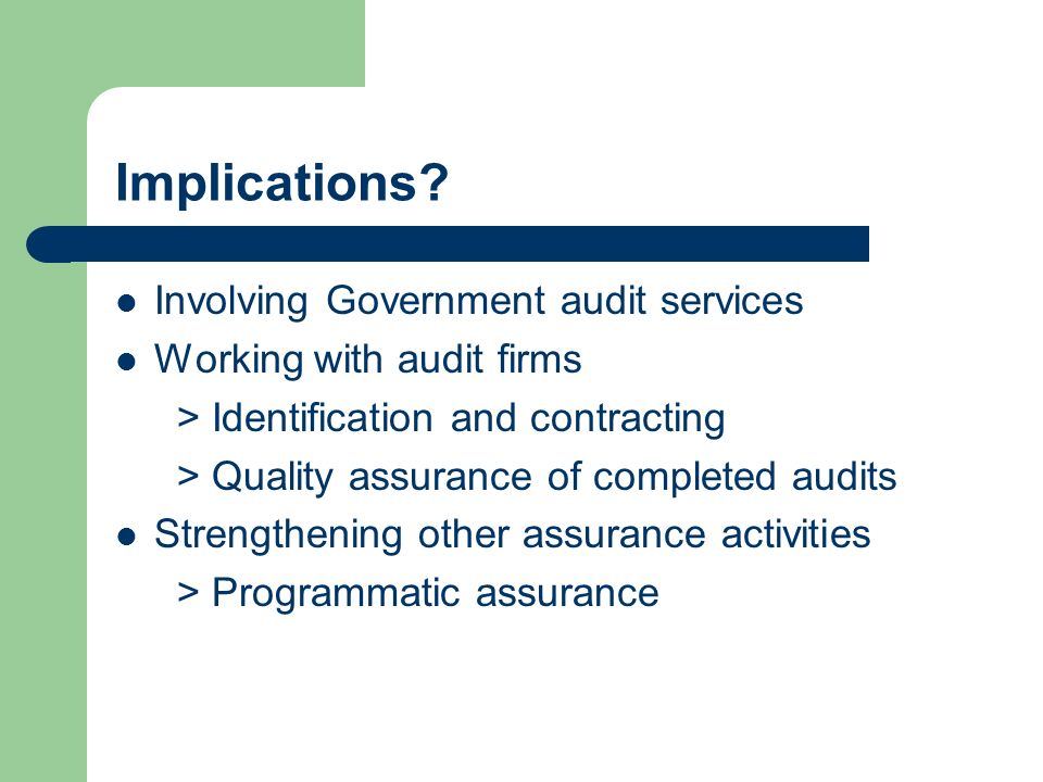Implications? Involving Government audit services Working with audit firms > Identification and contracting > Quality assurance of completed audits St