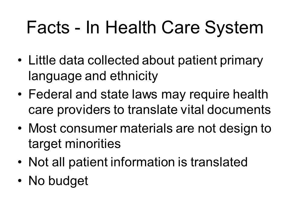 Facts - In Health Care System Little data collected about patient primary language and ethnicity Federal and state laws may require health care provid