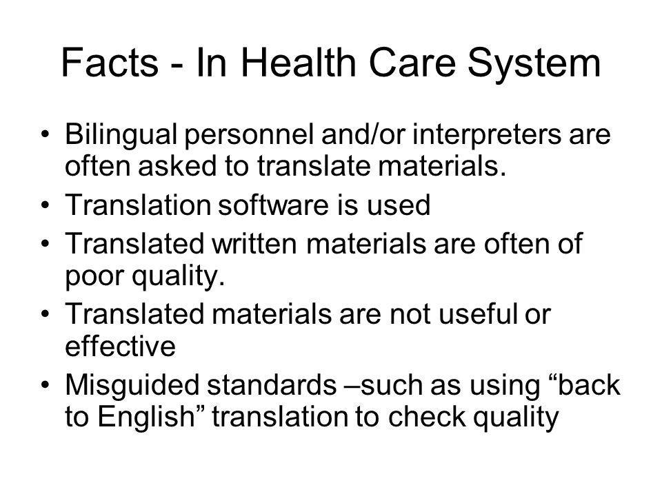 Facts - In Health Care System Bilingual personnel and/or interpreters are often asked to translate materials. Translation software is used Translated