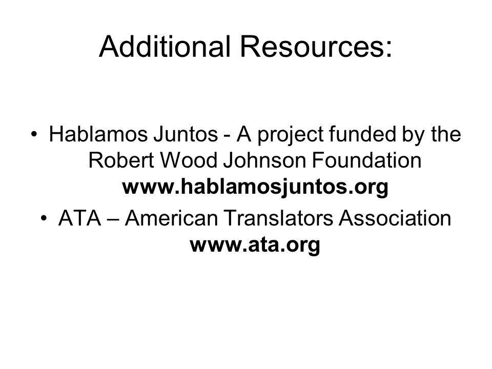 Additional Resources: Hablamos Juntos - A project funded by the Robert Wood Johnson Foundation www.hablamosjuntos.org ATA – American Translators Association www.ata.org