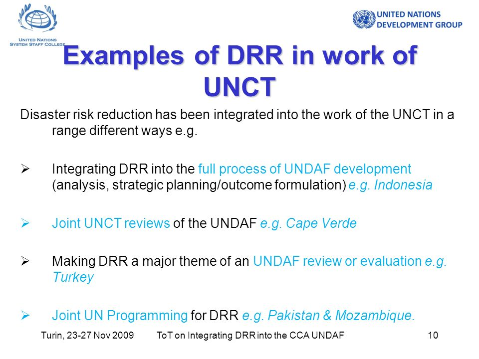 Turin, 23-27 Nov 2009ToT on Integrating DRR into the CCA UNDAF10 Examples of DRR in work of UNCT Disaster risk reduction has been integrated into the work of the UNCT in a range different ways e.g.