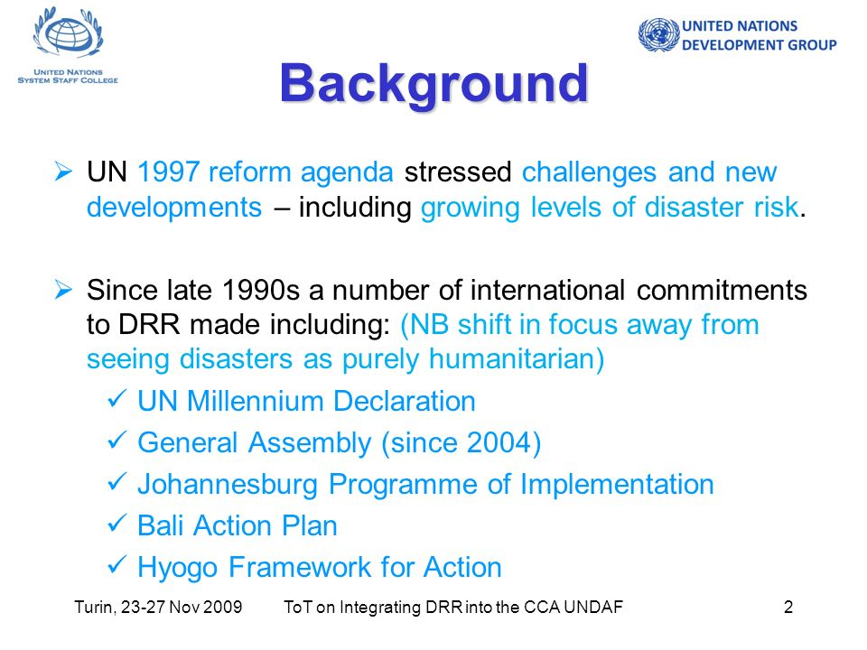 Turin, 23-27 Nov 2009ToT on Integrating DRR into the CCA UNDAF2 Background UN 1997 reform agenda stressed challenges and new developments – including growing levels of disaster risk.