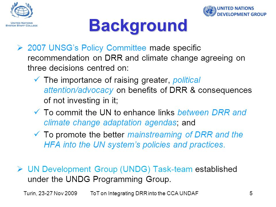 Turin, 23-27 Nov 2009ToT on Integrating DRR into the CCA UNDAF5 Background 2007 UNSGs Policy Committee made specific recommendation on DRR and climate change agreeing on three decisions centred on: The importance of raising greater, political attention/advocacy on benefits of DRR & consequences of not investing in it; To commit the UN to enhance links between DRR and climate change adaptation agendas; and To promote the better mainstreaming of DRR and the HFA into the UN systems policies and practices.