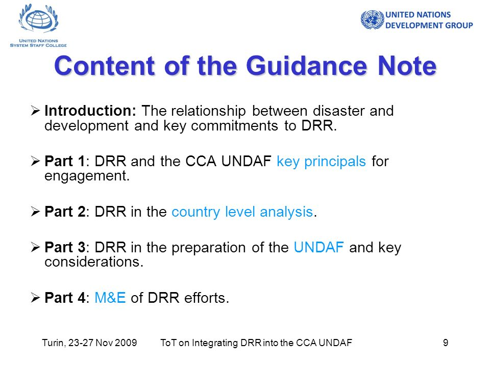 Turin, 23-27 Nov 2009ToT on Integrating DRR into the CCA UNDAF9 Content of the Guidance Note Introduction: The relationship between disaster and development and key commitments to DRR.