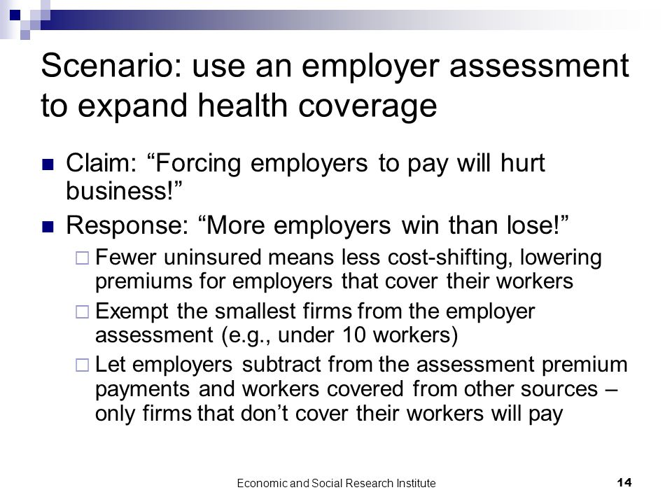Economic and Social Research Institute14 Scenario: use an employer assessment to expand health coverage Claim: Forcing employers to pay will hurt busi