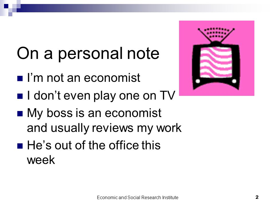 Economic and Social Research Institute2 On a personal note Im not an economist I dont even play one on TV My boss is an economist and usually reviews