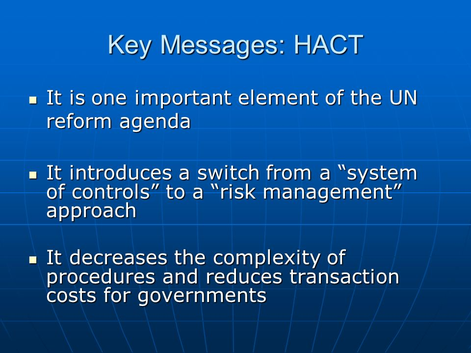 Key Messages: HACT It is one important element of the UN reform agenda It is one important element of the UN reform agenda It introduces a switch from a system of controls to a risk management approach It introduces a switch from a system of controls to a risk management approach It decreases the complexity of procedures and reduces transaction costs for governments It decreases the complexity of procedures and reduces transaction costs for governments
