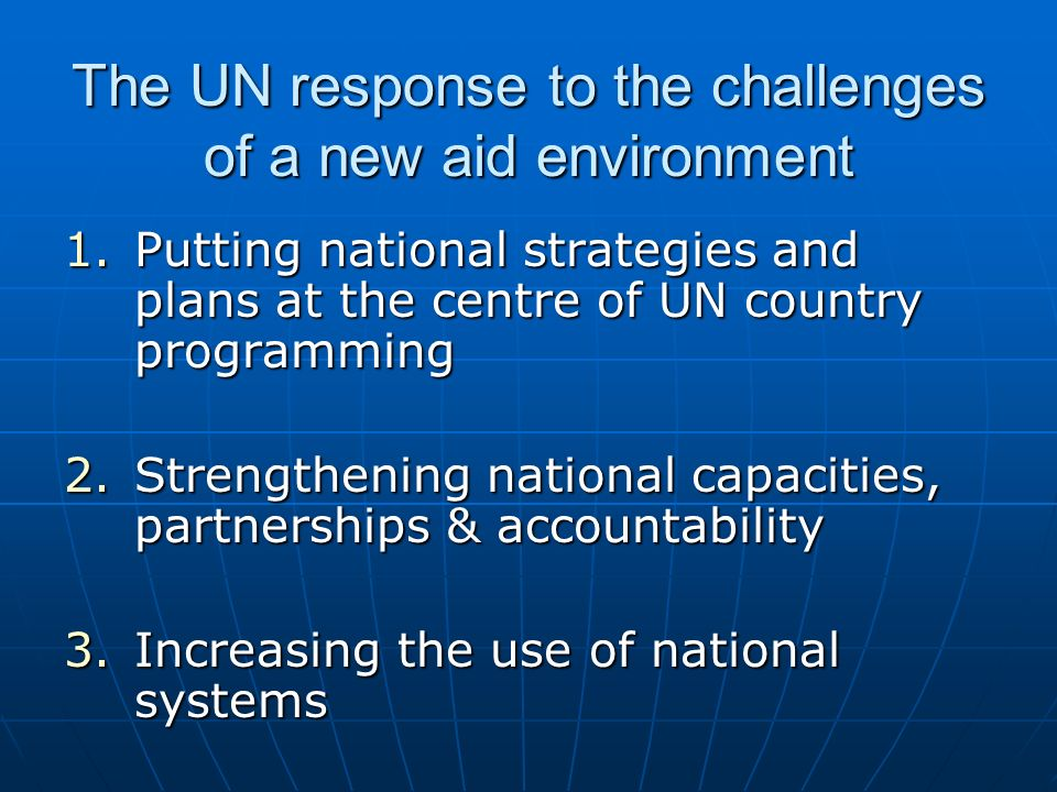 The UN response to the challenges of a new aid environment 1.Putting national strategies and plans at the centre of UN country programming 2.Strengthening national capacities, partnerships & accountability 3.Increasing the use of national systems