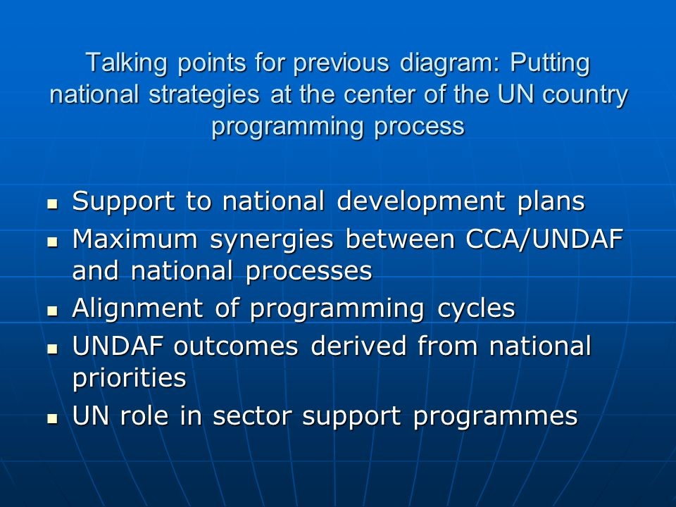 Talking points for previous diagram: Putting national strategies at the center of the UN country programming process Support to national development plans Support to national development plans Maximum synergies between CCA/UNDAF and national processes Maximum synergies between CCA/UNDAF and national processes Alignment of programming cycles Alignment of programming cycles UNDAF outcomes derived from national priorities UNDAF outcomes derived from national priorities UN role in sector support programmes UN role in sector support programmes