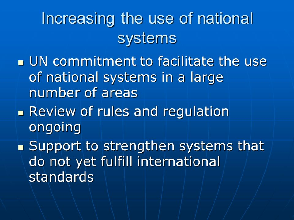 Increasing the use of national systems UN commitment to facilitate the use of national systems in a large number of areas UN commitment to facilitate the use of national systems in a large number of areas Review of rules and regulation ongoing Review of rules and regulation ongoing Support to strengthen systems that do not yet fulfill international standards Support to strengthen systems that do not yet fulfill international standards