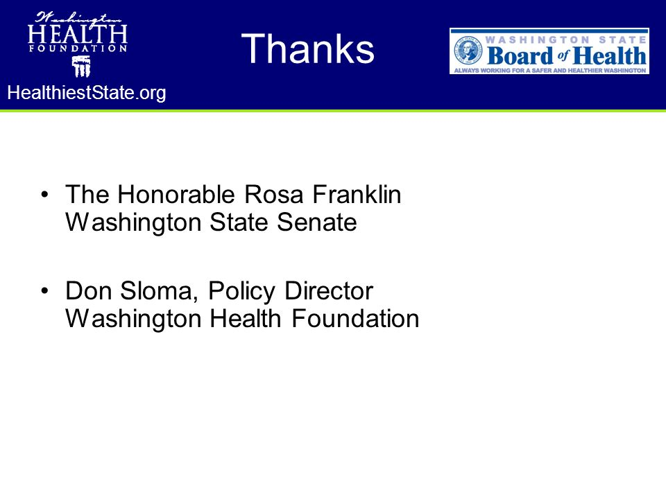 HealthiestState.org Thanks The Honorable Rosa Franklin Washington State Senate Don Sloma, Policy Director Washington Health Foundation