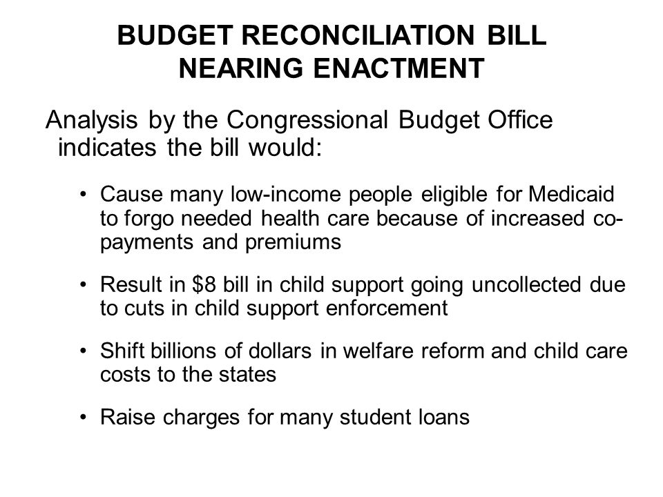 BUDGET RECONCILIATION BILL NEARING ENACTMENT Analysis by the Congressional Budget Office indicates the bill would: Cause many low-income people eligible for Medicaid to forgo needed health care because of increased co- payments and premiums Result in $8 bill in child support going uncollected due to cuts in child support enforcement Shift billions of dollars in welfare reform and child care costs to the states Raise charges for many student loans
