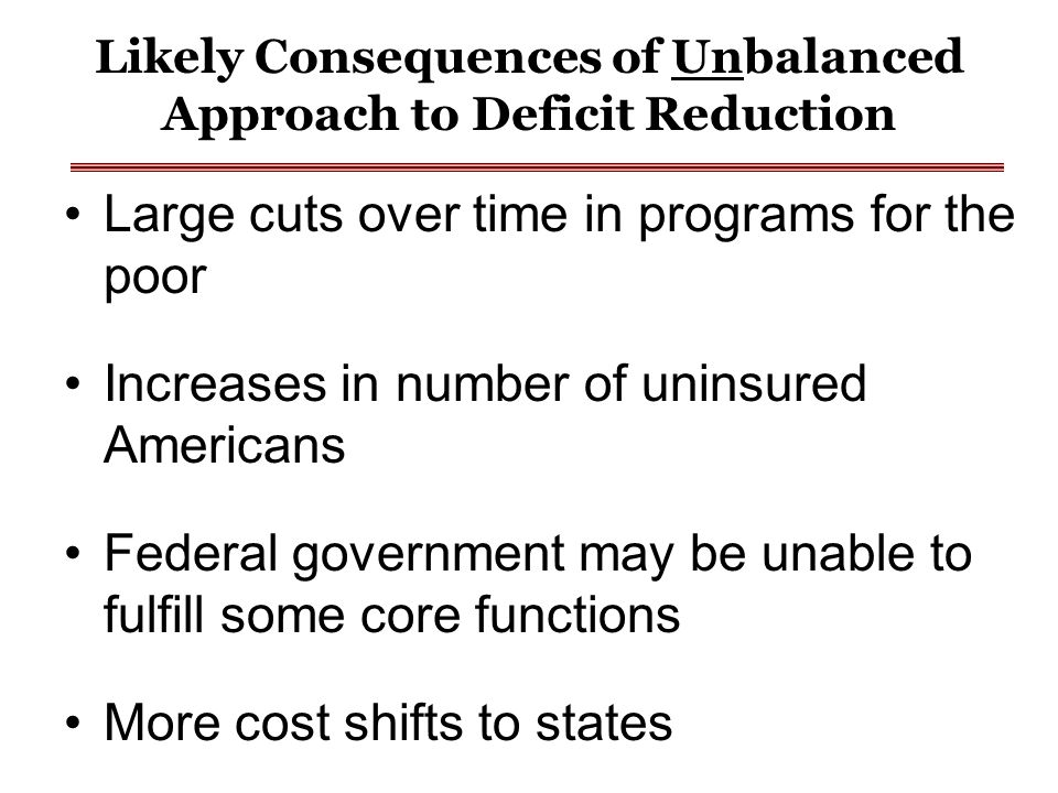 Likely Consequences of Unbalanced Approach to Deficit Reduction Large cuts over time in programs for the poor Increases in number of uninsured Americans Federal government may be unable to fulfill some core functions More cost shifts to states