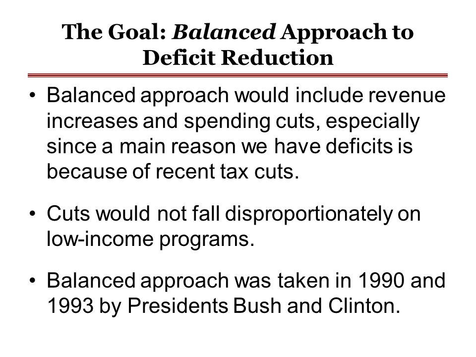 The Goal: Balanced Approach to Deficit Reduction Balanced approach would include revenue increases and spending cuts, especially since a main reason w