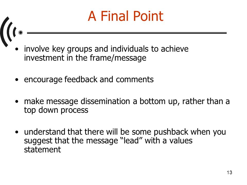 13 A Final Point involve key groups and individuals to achieve investment in the frame/message encourage feedback and comments make message dissemination a bottom up, rather than a top down process understand that there will be some pushback when you suggest that the message lead with a values statement