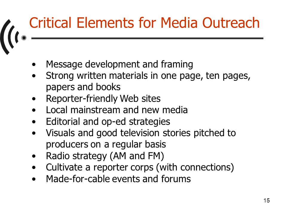 15 Message development and framing Strong written materials in one page, ten pages, papers and books Reporter-friendly Web sites Local mainstream and new media Editorial and op-ed strategies Visuals and good television stories pitched to producers on a regular basis Radio strategy (AM and FM) Cultivate a reporter corps (with connections) Made-for-cable events and forums Critical Elements for Media Outreach