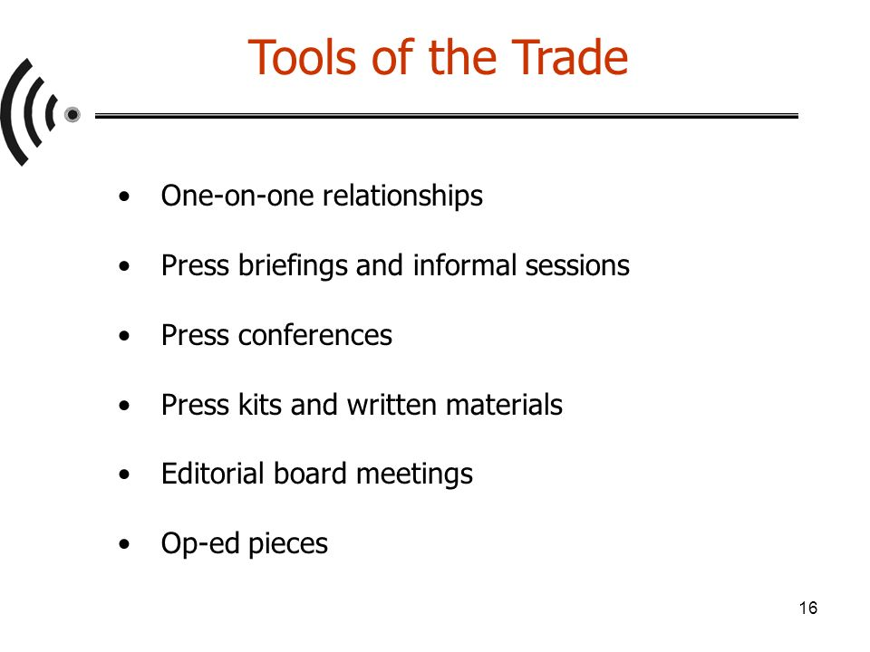 16 Tools of the Trade One-on-one relationships Press briefings and informal sessions Press conferences Press kits and written materials Editorial board meetings Op-ed pieces