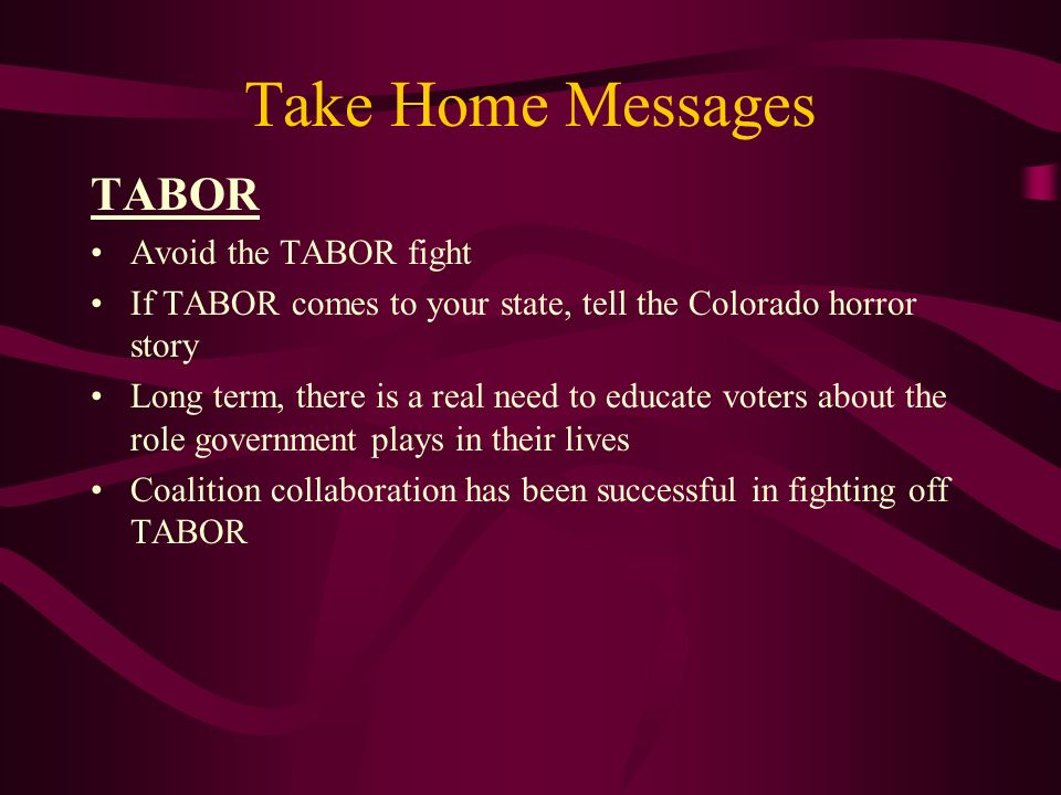 Take Home Messages TABOR Avoid the TABOR fight If TABOR comes to your state, tell the Colorado horror story Long term, there is a real need to educate voters about the role government plays in their lives Coalition collaboration has been successful in fighting off TABOR