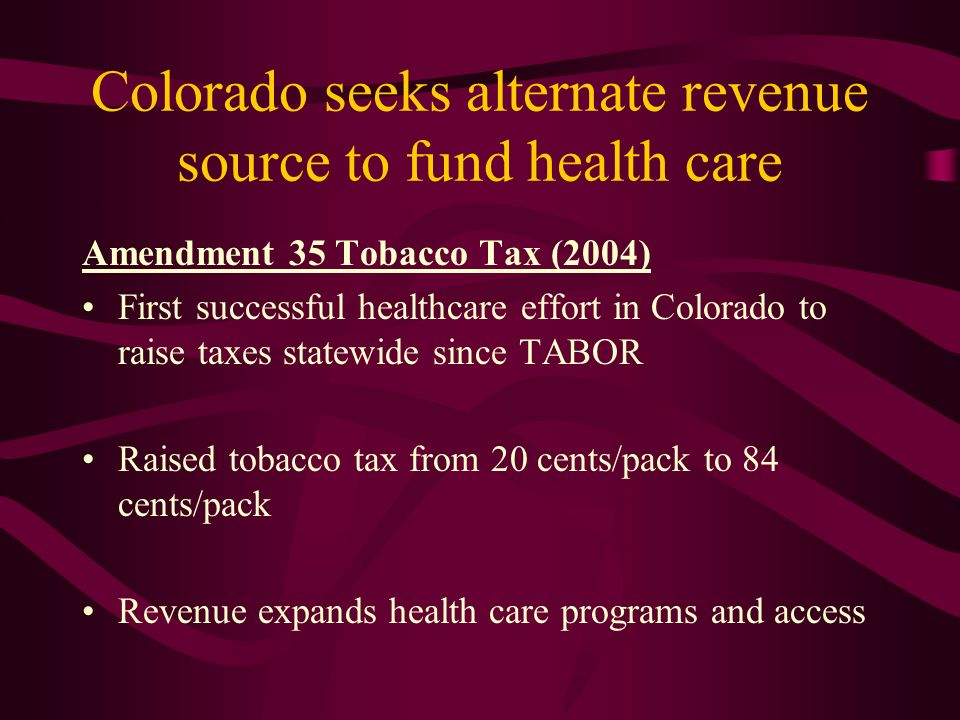 Colorado seeks alternate revenue source to fund health care Amendment 35 Tobacco Tax (2004) First successful healthcare effort in Colorado to raise taxes statewide since TABOR Raised tobacco tax from 20 cents/pack to 84 cents/pack Revenue expands health care programs and access