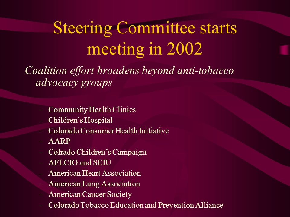 Steering Committee starts meeting in 2002 Coalition effort broadens beyond anti-tobacco advocacy groups –Community Health Clinics –Childrens Hospital –Colorado Consumer Health Initiative –AARP –Colrado Childrens Campaign –AFLCIO and SEIU –American Heart Association –American Lung Association –American Cancer Society –Colorado Tobacco Education and Prevention Alliance