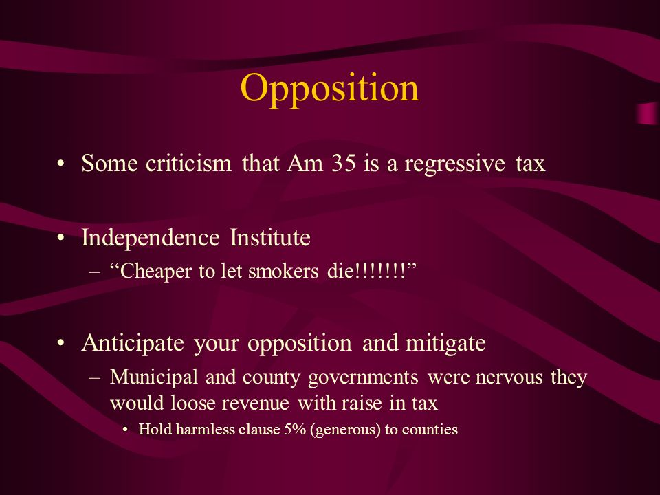 Opposition Some criticism that Am 35 is a regressive tax Independence Institute –Cheaper to let smokers die!!!!!!.