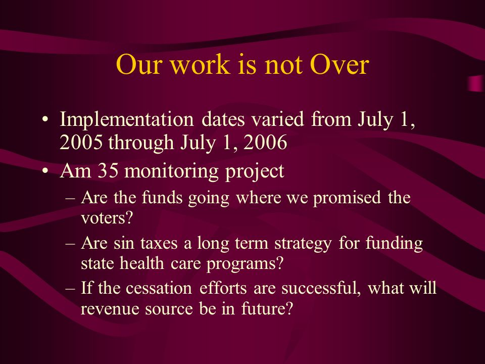 Our work is not Over Implementation dates varied from July 1, 2005 through July 1, 2006 Am 35 monitoring project –Are the funds going where we promised the voters.