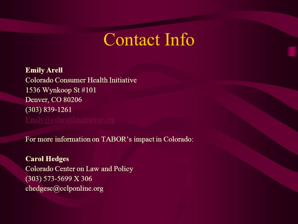 Contact Info Emily Arell Colorado Consumer Health Initiative 1536 Wynkoop St #101 Denver, CO 80206 (303) 839-1261 Emily@cohealthinitiative.org For more information on TABORs impact in Colorado: Carol Hedges Colorado Center on Law and Policy (303) 573-5699 X 306 chedgesc@cclponline.org