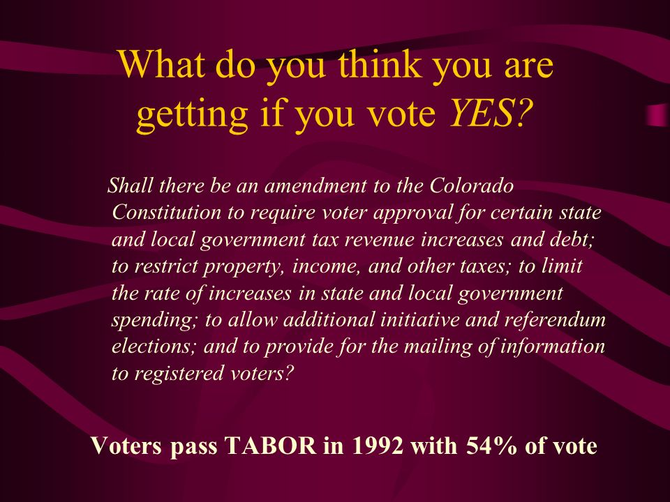 TABOR-the nuts and bolts 4 major provisions 1.Voter approval of tax increases 2.Revenue limits –Formula: Population + inflation or 6% growth (whichever is less) –If revenue exceeds these limits, must refund excess to voters 3.Spending limits -- Ratcheting Effect 4.Limitations on tax options