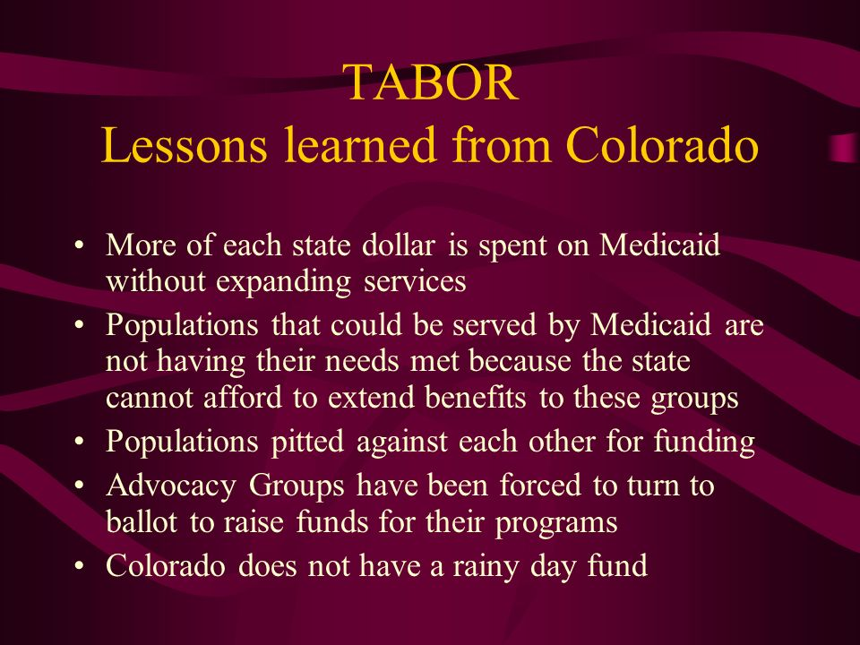 TABOR Lessons learned from Colorado More of each state dollar is spent on Medicaid without expanding services Populations that could be served by Medicaid are not having their needs met because the state cannot afford to extend benefits to these groups Populations pitted against each other for funding Advocacy Groups have been forced to turn to ballot to raise funds for their programs Colorado does not have a rainy day fund