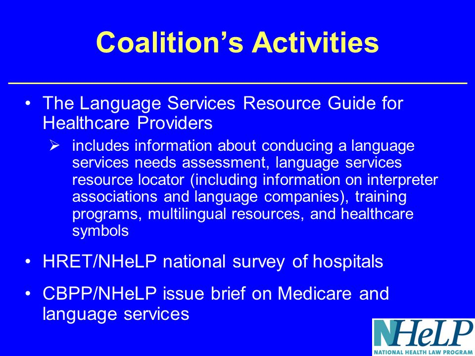 Coalitions Activities The Language Services Resource Guide for Healthcare Providers includes information about conducing a language services needs assessment, language services resource locator (including information on interpreter associations and language companies), training programs, multilingual resources, and healthcare symbols HRET/NHeLP national survey of hospitals CBPP/NHeLP issue brief on Medicare and language services