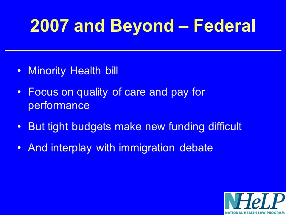 2007 and Beyond – Federal Minority Health bill Focus on quality of care and pay for performance But tight budgets make new funding difficult And interplay with immigration debate