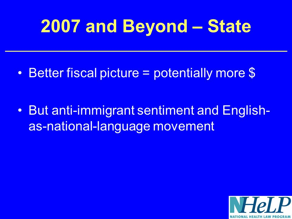 2007 and Beyond – State Better fiscal picture = potentially more $ But anti-immigrant sentiment and English- as-national-language movement