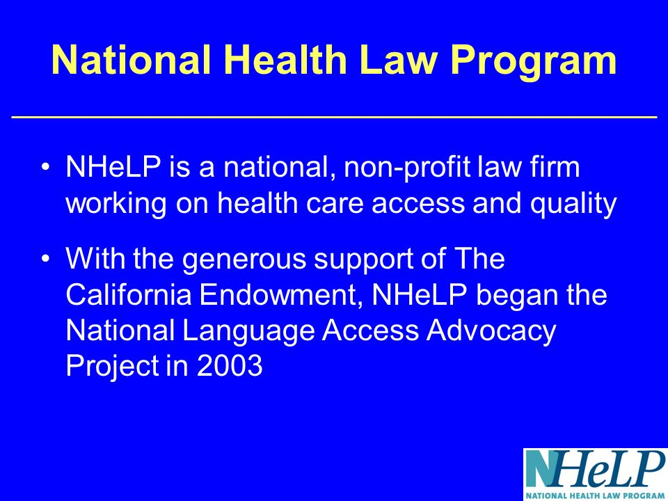 National Health Law Program NHeLP is a national, non-profit law firm working on health care access and quality With the generous support of The California Endowment, NHeLP began the National Language Access Advocacy Project in 2003