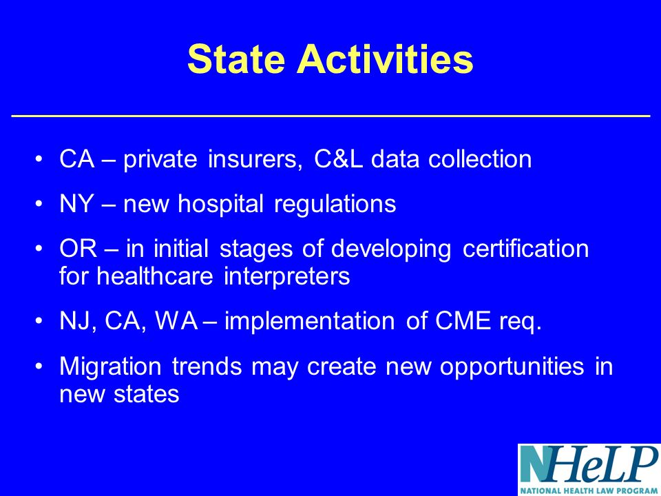 State Activities CA – private insurers, C&L data collection NY – new hospital regulations OR – in initial stages of developing certification for healthcare interpreters NJ, CA, WA – implementation of CME req.