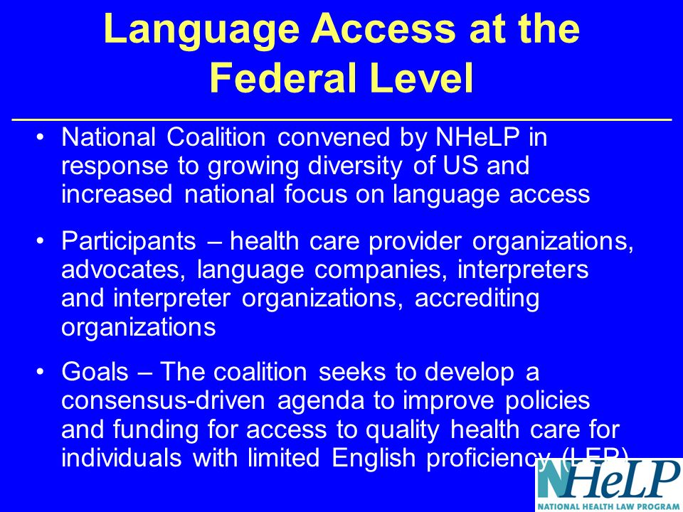 Language Access at the Federal Level National Coalition convened by NHeLP in response to growing diversity of US and increased national focus on language access Participants – health care provider organizations, advocates, language companies, interpreters and interpreter organizations, accrediting organizations Goals – The coalition seeks to develop a consensus-driven agenda to improve policies and funding for access to quality health care for individuals with limited English proficiency (LEP)