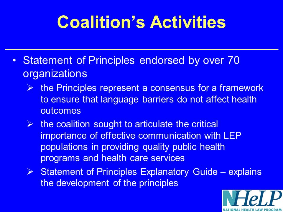 Coalitions Activities Statement of Principles endorsed by over 70 organizations the Principles represent a consensus for a framework to ensure that language barriers do not affect health outcomes the coalition sought to articulate the critical importance of effective communication with LEP populations in providing quality public health programs and health care services Statement of Principles Explanatory Guide – explains the development of the principles