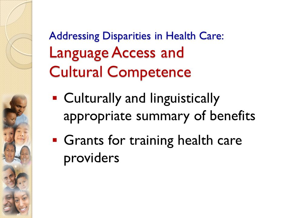 Addressing Disparities in Health Care: Language Access and Cultural Competence Culturally and linguistically appropriate summary of benefits Grants for training health care providers