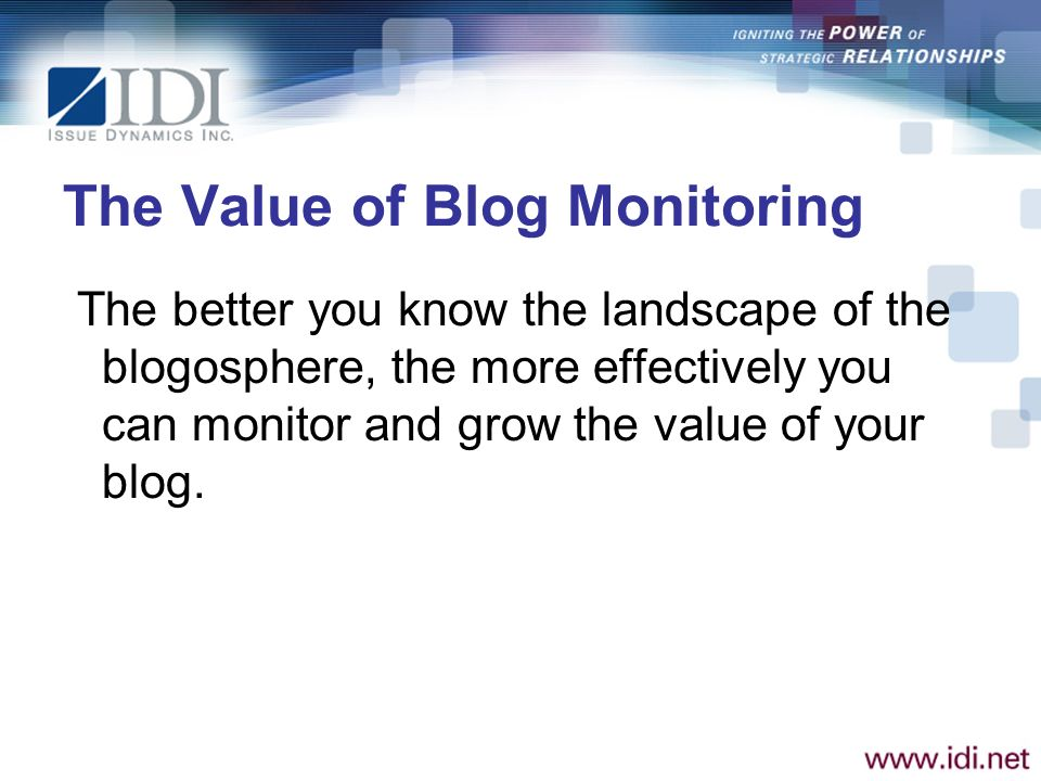 The Value of Blog Monitoring The better you know the landscape of the blogosphere, the more effectively you can monitor and grow the value of your blog.