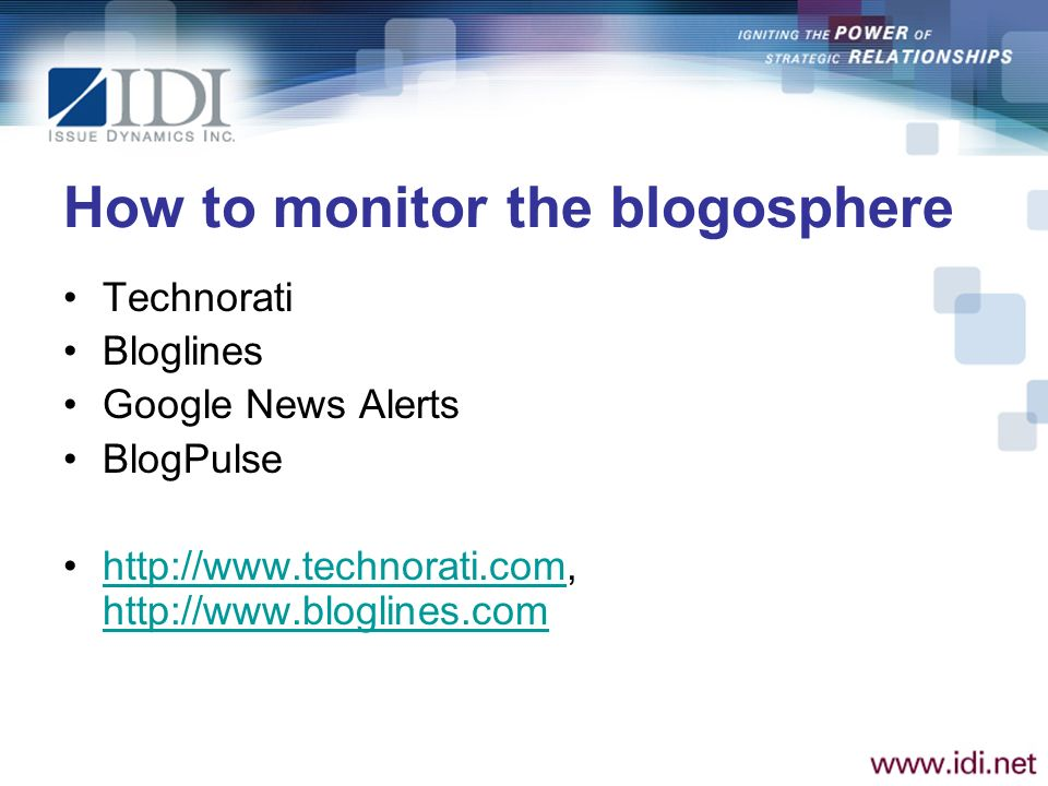 How to monitor the blogosphere Technorati Bloglines Google News Alerts BlogPulse http://www.technorati.com, http://www.bloglines.comhttp://www.technorati.com http://www.bloglines.com