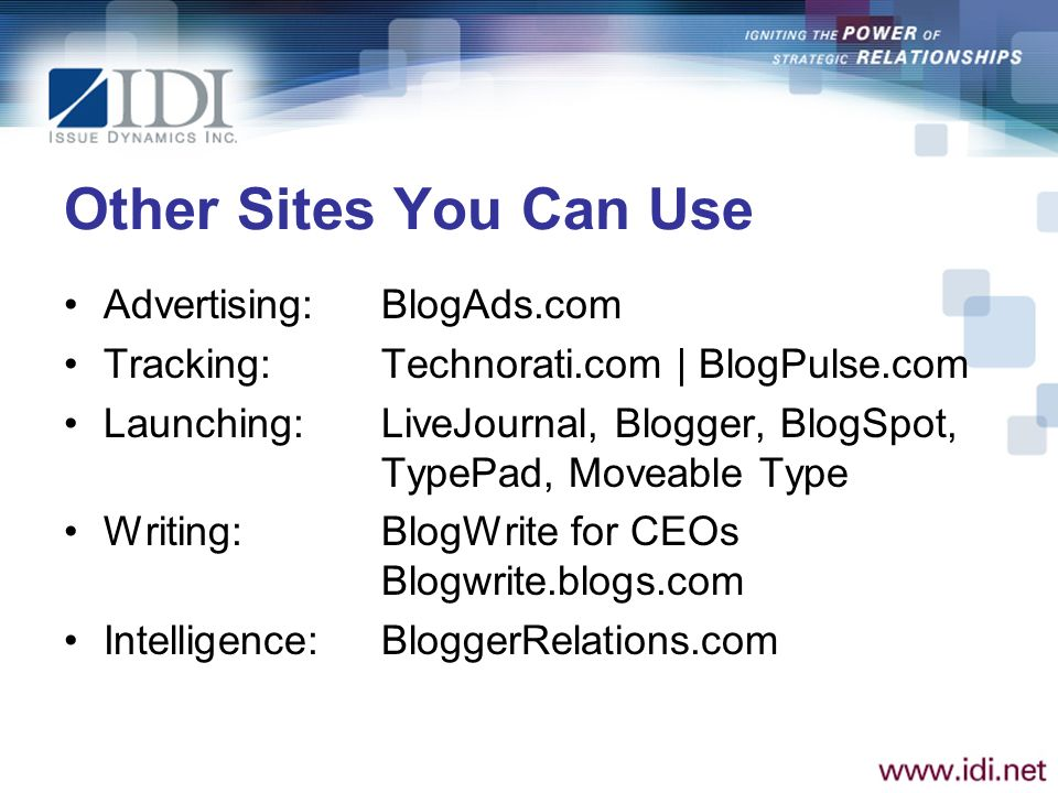 Other Sites You Can Use Advertising: BlogAds.com Tracking:Technorati.com | BlogPulse.com Launching:LiveJournal, Blogger, BlogSpot, TypePad, Moveable Type Writing:BlogWrite for CEOs Blogwrite.blogs.com Intelligence:BloggerRelations.com