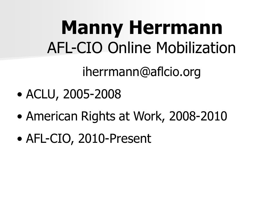 Manny Herrmann AFL-CIO Online Mobilization iherrmann@aflcio.org ACLU, 2005-2008 American Rights at Work, 2008-2010 AFL-CIO, 2010-Present